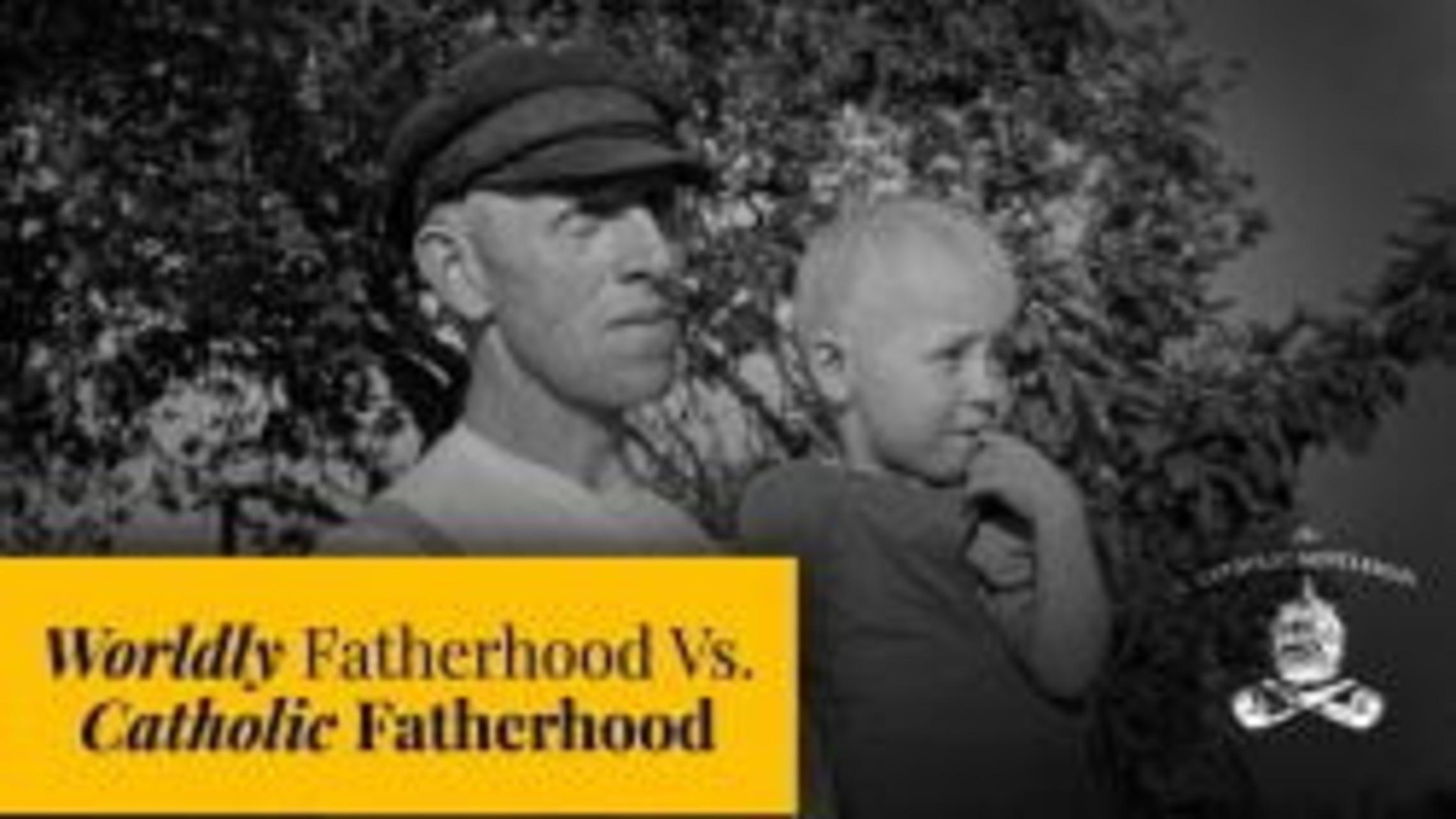 Worldly Fatherhood Vs. Catholic Fatherhood